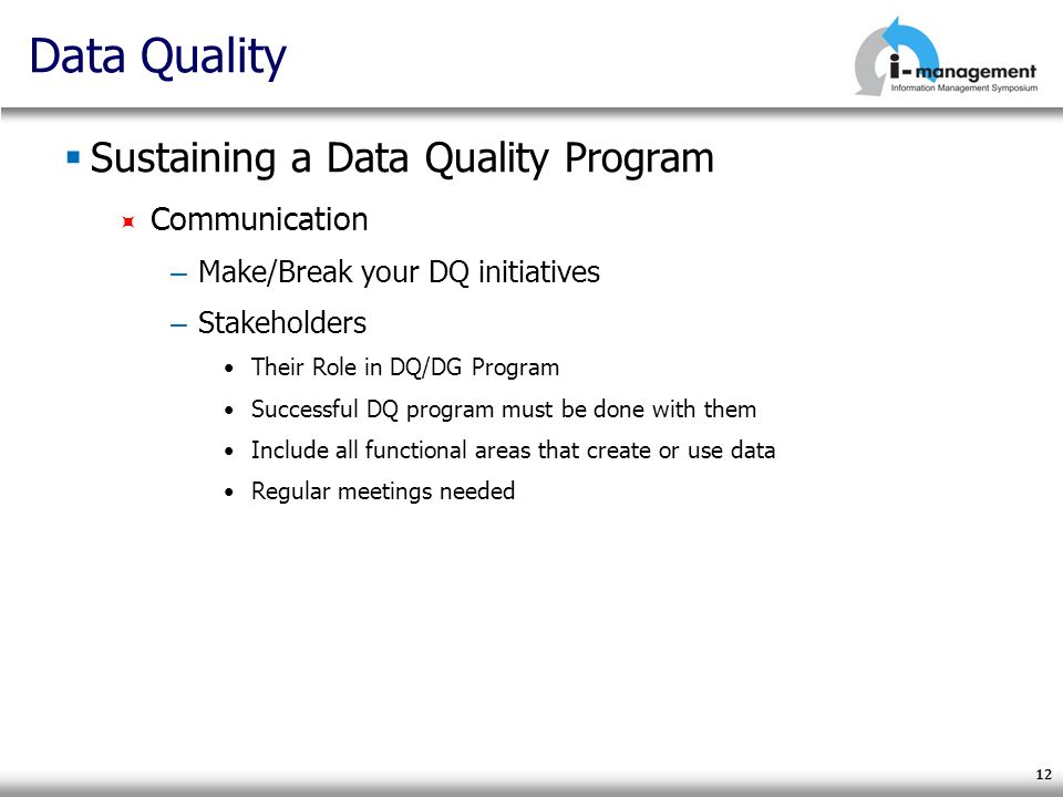 12 Data Quality Sustaining a Data Quality Program Communication – Make/Break your DQ initiatives – Stakeholders Their Role in DQ/DG Program Successful