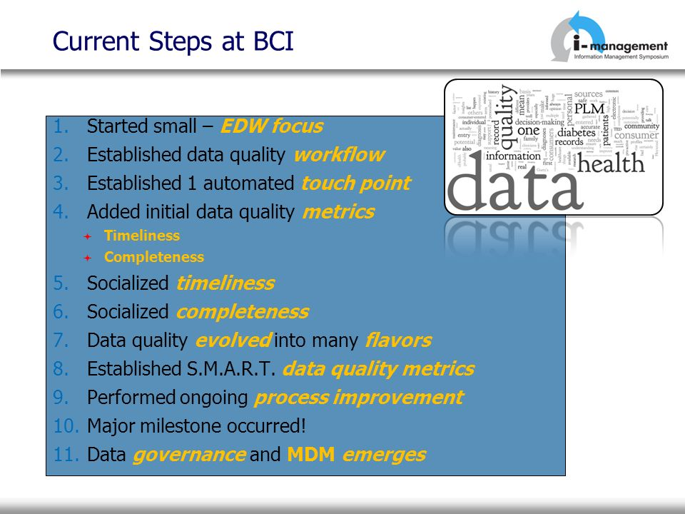 Current Steps at BCI 1.Started small – EDW focus 2.Established data quality workflow 3.Established 1 automated touch point 4.Added initial data qualit