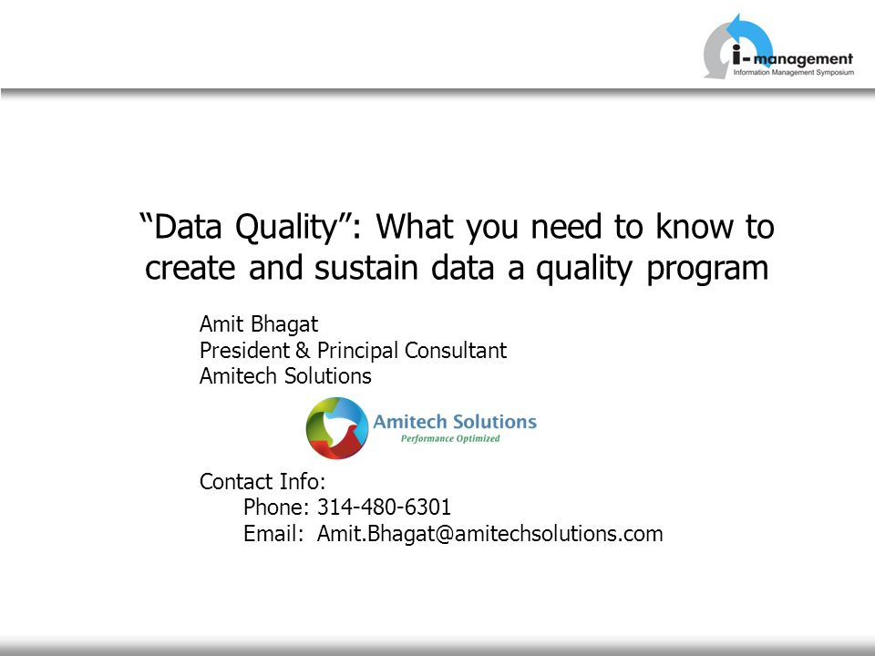 Data Quality: What you need to know to create and sustain data a quality program Amit Bhagat President & Principal Consultant Amitech Solutions Contac