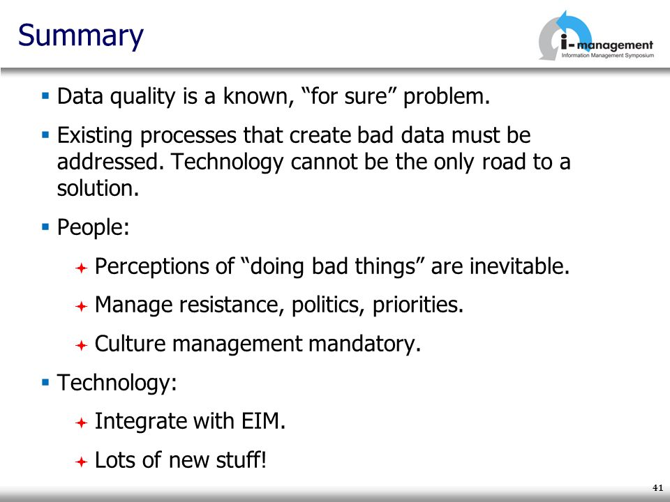 41 Summary Data quality is a known, for sure problem. Existing processes that create bad data must be addressed. Technology cannot be the only road to