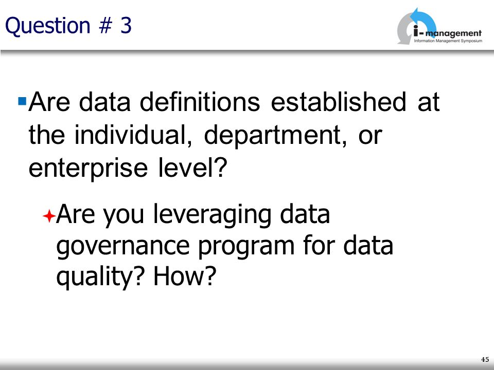 Question # 3 Are data definitions established at the individual, department, or enterprise level? Are you leveraging data governance program for data