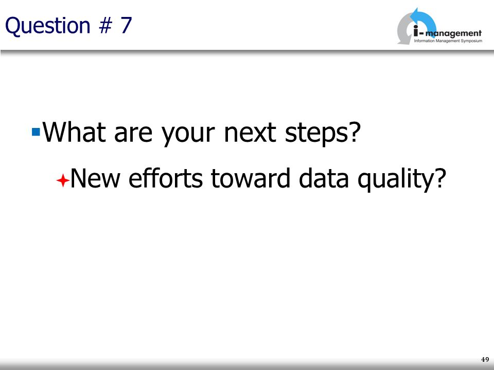 Question # 7 What are your next steps? New efforts toward data quality? 49