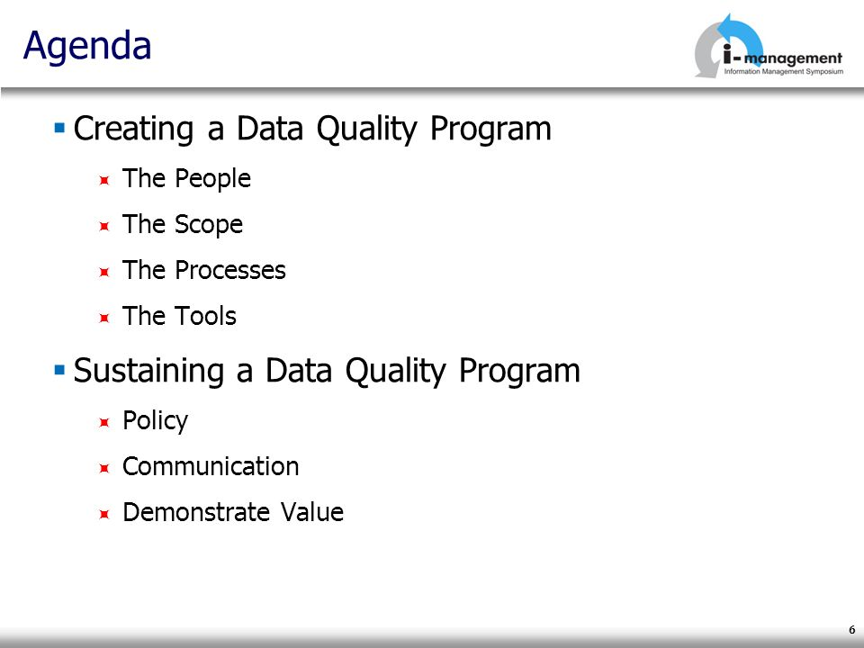 6 Agenda Creating a Data Quality Program The People The Scope The Processes The Tools Sustaining a Data Quality Program Policy Communication Demonstra