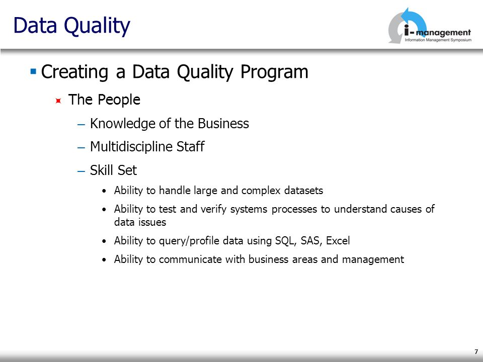 7 Data Quality Creating a Data Quality Program The People – Knowledge of the Business – Multidiscipline Staff – Skill Set Ability to handle large and