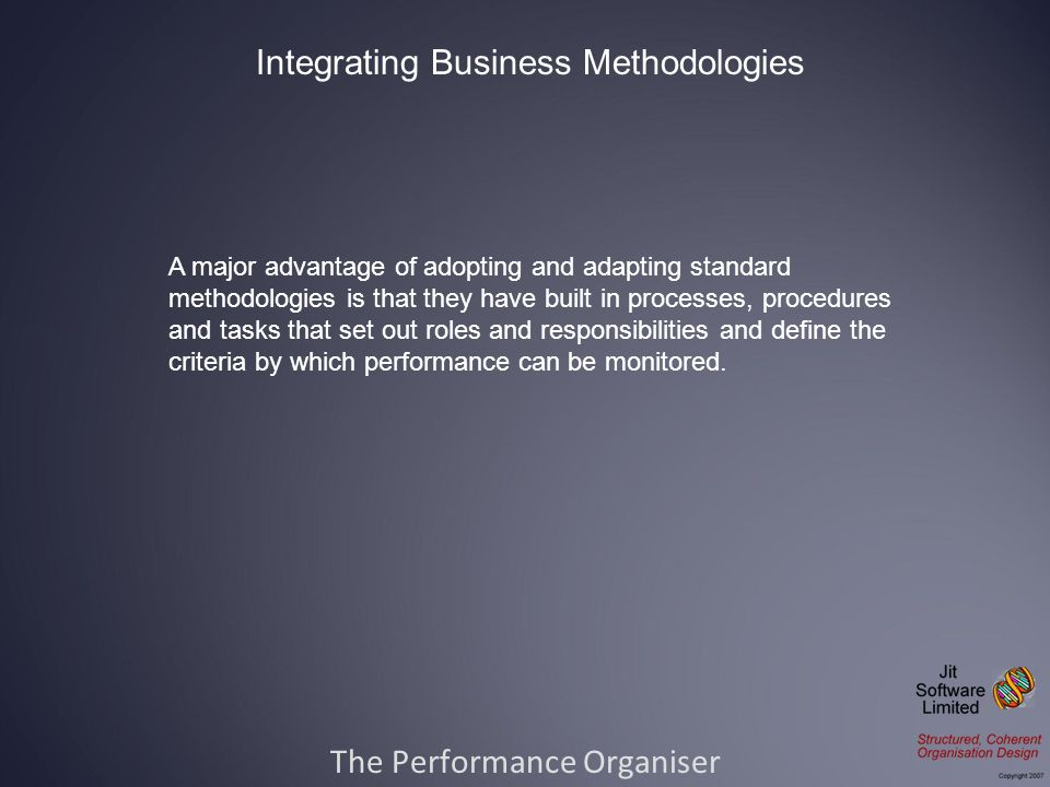 The Performance Organiser Integrating Business Methodologies A major advantage of adopting and adapting standard methodologies is that they have built in processes, procedures and tasks that set out roles and responsibilities and define the criteria by which performance can be monitored.
