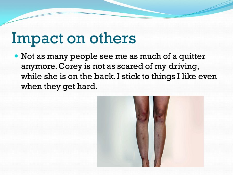 Impact on others Not as many people see me as much of a quitter anymore.