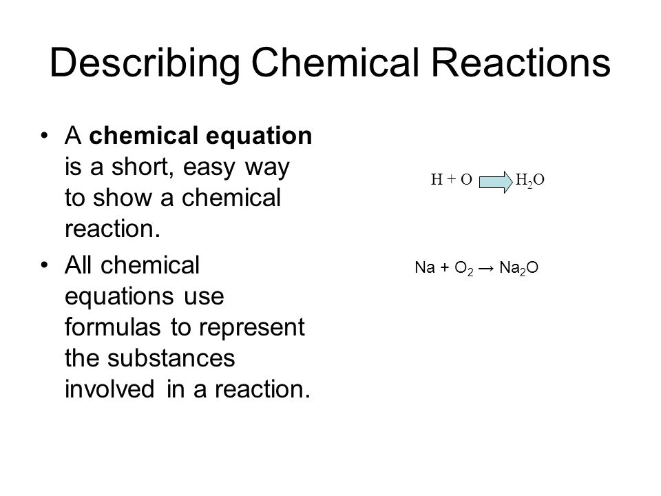 Describing Chemical Reactions Reactants are substances at the beginning of an equation.