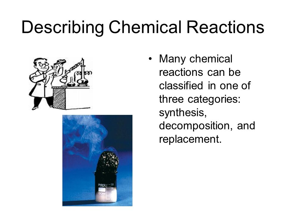 Describing Chemical Reactions Many chemical reactions can be classified in one of three categories: synthesis, decomposition, and replacement.
