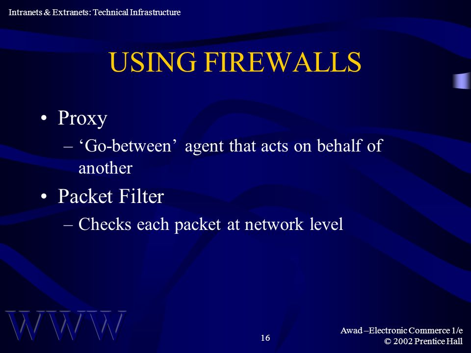Awad –Electronic Commerce 1/e © 2002 Prentice Hall 16 USING FIREWALLS Proxy –Go-between agent that acts on behalf of another Packet Filter –Checks each packet at network level Intranets & Extranets: Technical Infrastructure
