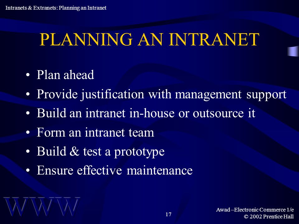 Awad –Electronic Commerce 1/e © 2002 Prentice Hall 17 PLANNING AN INTRANET Plan ahead Provide justification with management support Build an intranet in-house or outsource it Form an intranet team Build & test a prototype Ensure effective maintenance Intranets & Extranets: Planning an Intranet