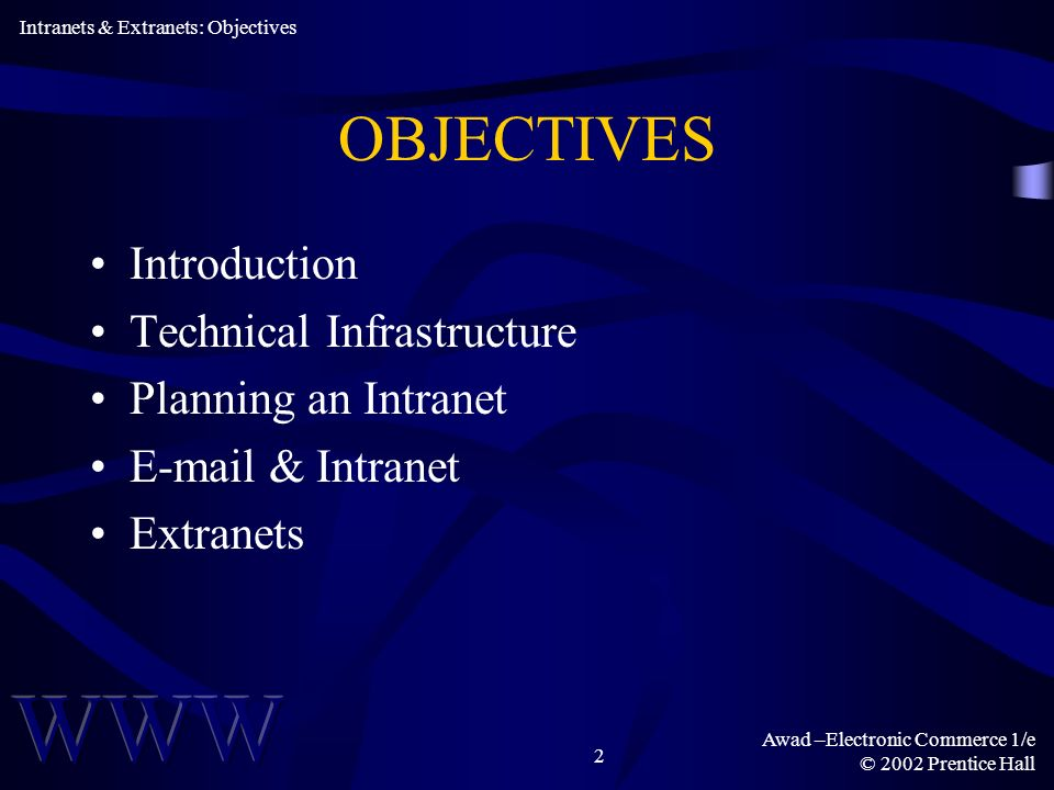 Awad –Electronic Commerce 1/e © 2002 Prentice Hall 2 OBJECTIVES Introduction Technical Infrastructure Planning an Intranet  & Intranet Extranets Intranets & Extranets: Objectives