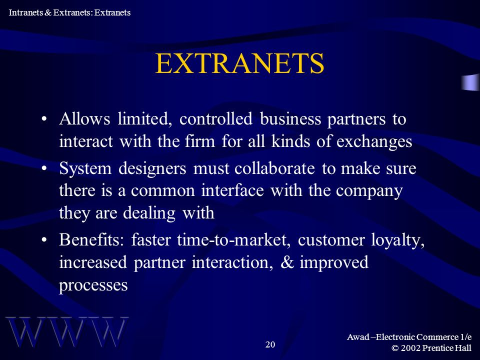 Awad –Electronic Commerce 1/e © 2002 Prentice Hall 20 EXTRANETS Allows limited, controlled business partners to interact with the firm for all kinds of exchanges System designers must collaborate to make sure there is a common interface with the company they are dealing with Benefits: faster time-to-market, customer loyalty, increased partner interaction, & improved processes Intranets & Extranets: Extranets