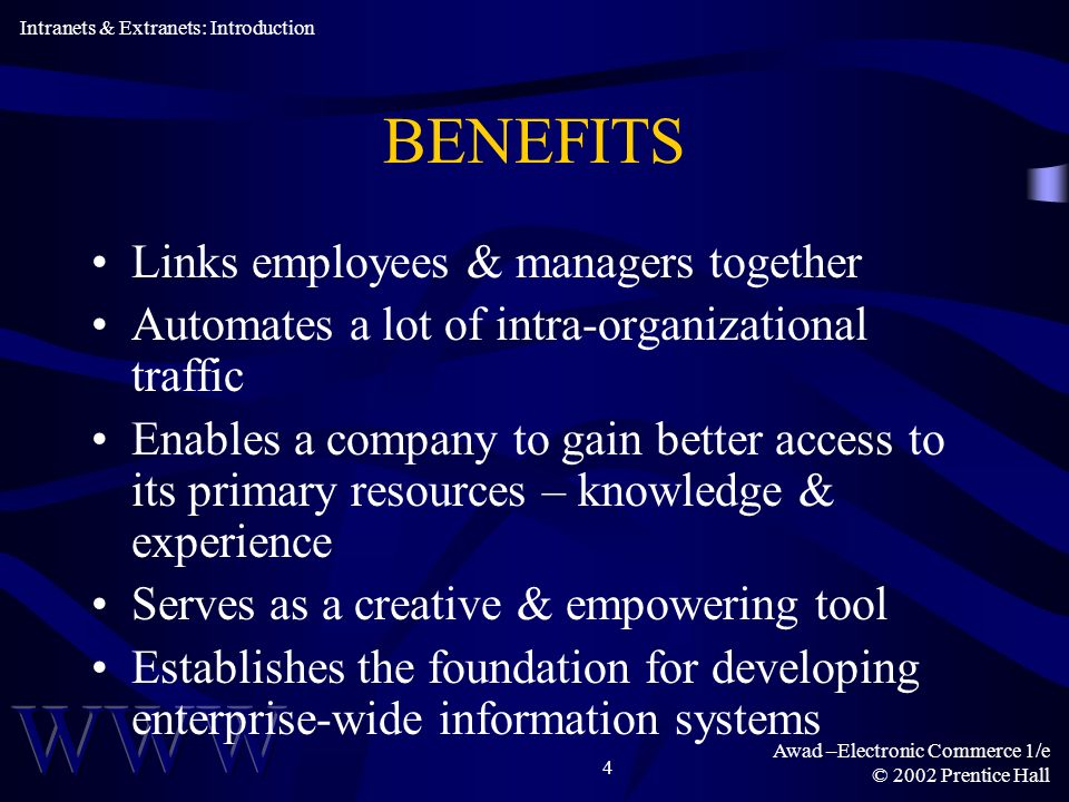 Awad –Electronic Commerce 1/e © 2002 Prentice Hall 4 BENEFITS Links employees & managers together Automates a lot of intra-organizational traffic Enables a company to gain better access to its primary resources – knowledge & experience Serves as a creative & empowering tool Establishes the foundation for developing enterprise-wide information systems Intranets & Extranets: Introduction