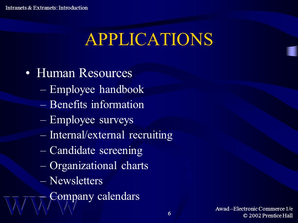 Awad –Electronic Commerce 1/e © 2002 Prentice Hall 6 APPLICATIONS Human Resources –Employee handbook –Benefits information –Employee surveys –Internal/external recruiting –Candidate screening –Organizational charts –Newsletters –Company calendars Intranets & Extranets: Introduction