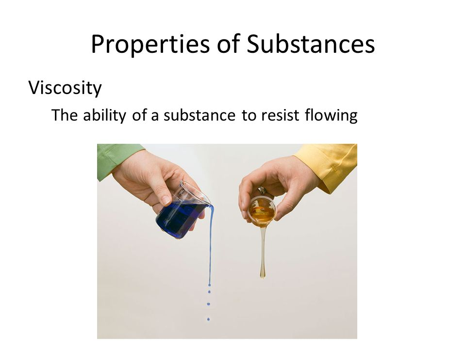 Properties of Substances Viscosity The ability of a substance to resist flowing