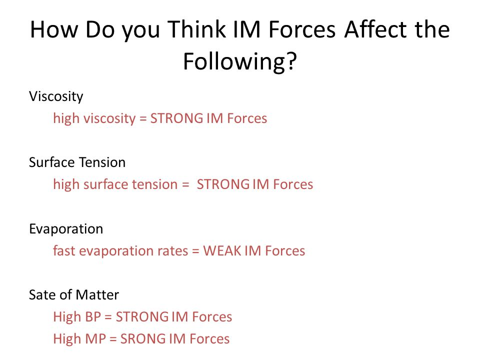 How Do you Think IM Forces Affect the Following? Viscosity high viscosity = STRONG IM Forces Surface Tension high surface tension = STRONG IM Forces E