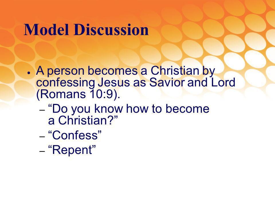 Model Discussion A person becomes a Christian by confessing Jesus as Savior and Lord (Romans 10:9).