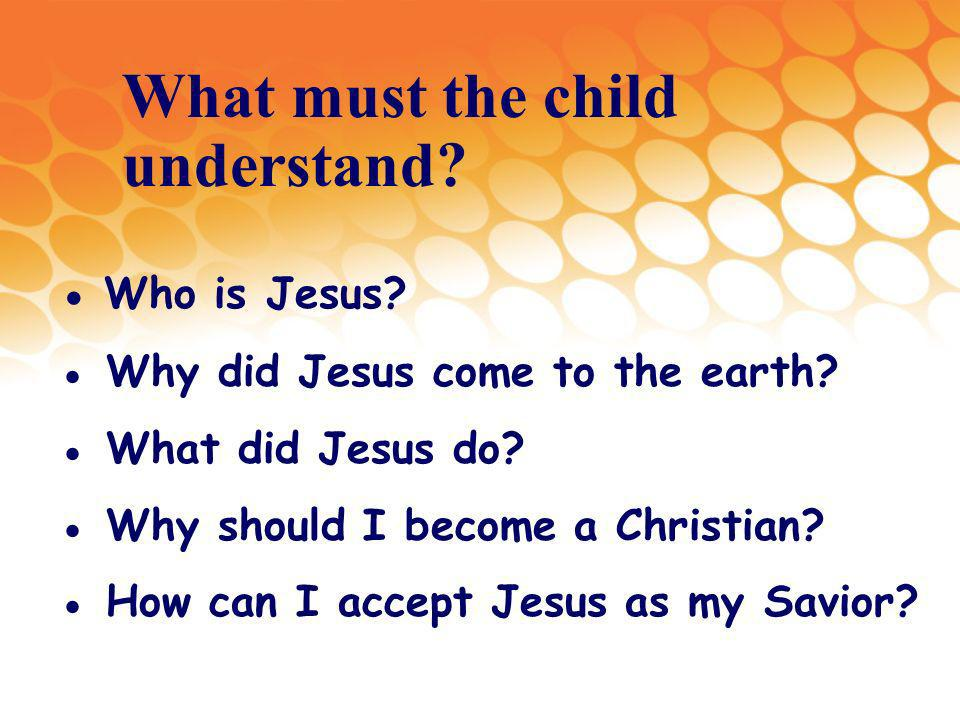 What must the child understand. Who is Jesus. Why did Jesus come to the earth.