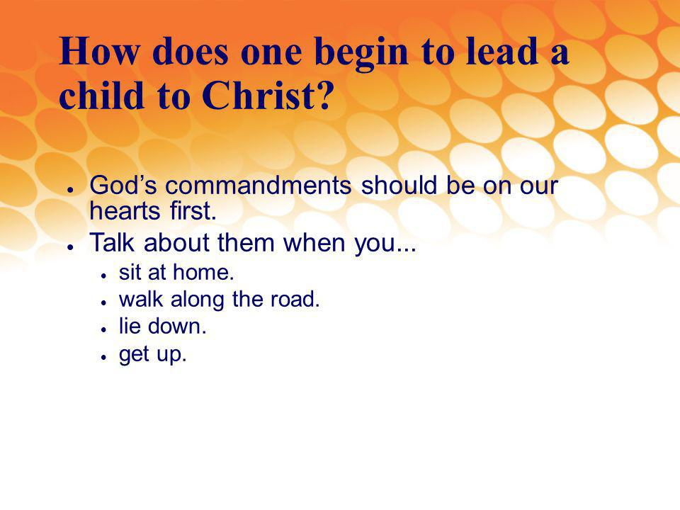 How does one begin to lead a child to Christ. Gods commandments should be on our hearts first.