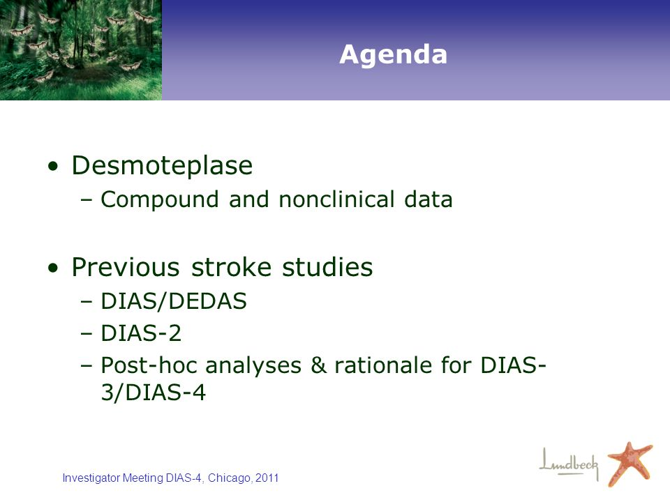 Investigator Meeting DIAS-4, Chicago, 2011 Agenda Desmoteplase –Compound and nonclinical data Previous stroke studies –DIAS/DEDAS –DIAS-2 –Post-hoc an