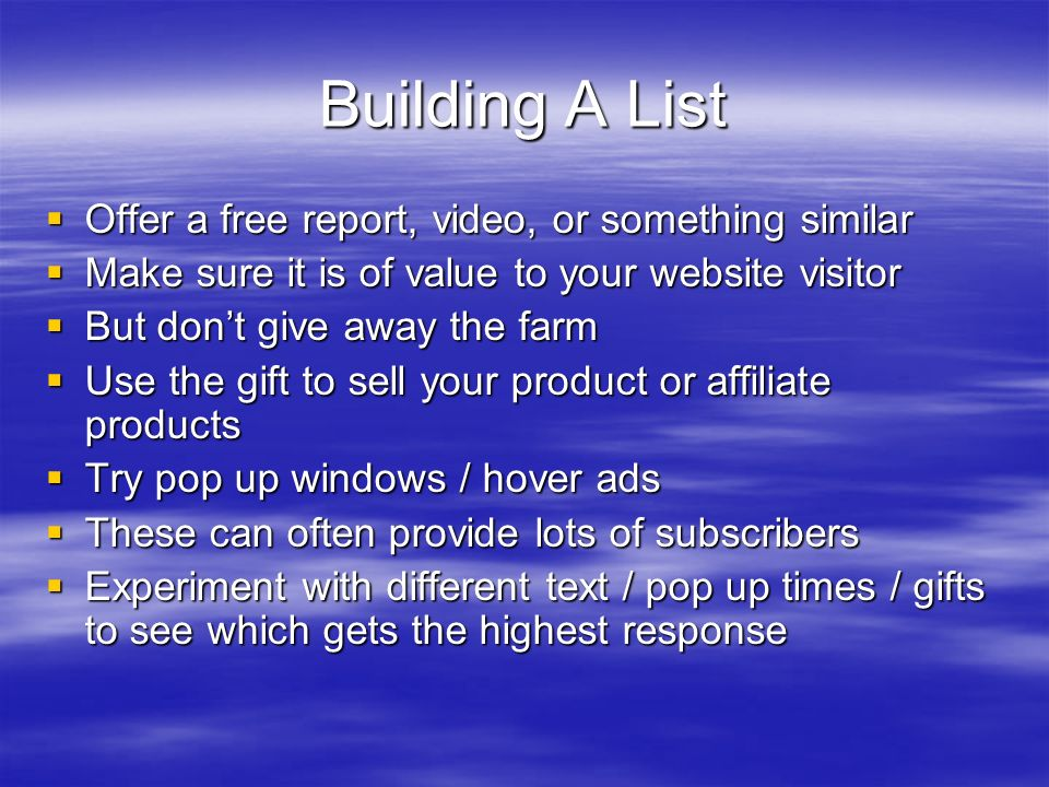Building A List Offer a free report, video, or something similar Offer a free report, video, or something similar Make sure it is of value to your website visitor Make sure it is of value to your website visitor But dont give away the farm But dont give away the farm Use the gift to sell your product or affiliate products Use the gift to sell your product or affiliate products Try pop up windows / hover ads Try pop up windows / hover ads These can often provide lots of subscribers These can often provide lots of subscribers Experiment with different text / pop up times / gifts to see which gets the highest response Experiment with different text / pop up times / gifts to see which gets the highest response