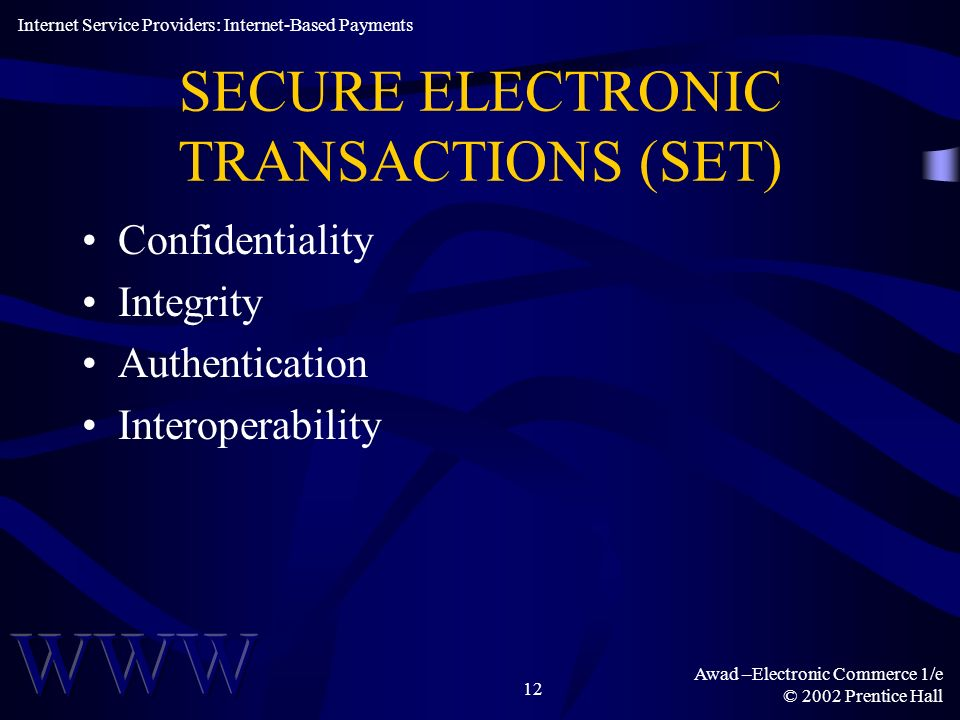 Awad –Electronic Commerce 1/e © 2002 Prentice Hall 12 SECURE ELECTRONIC TRANSACTIONS (SET) Confidentiality Integrity Authentication Interoperability I