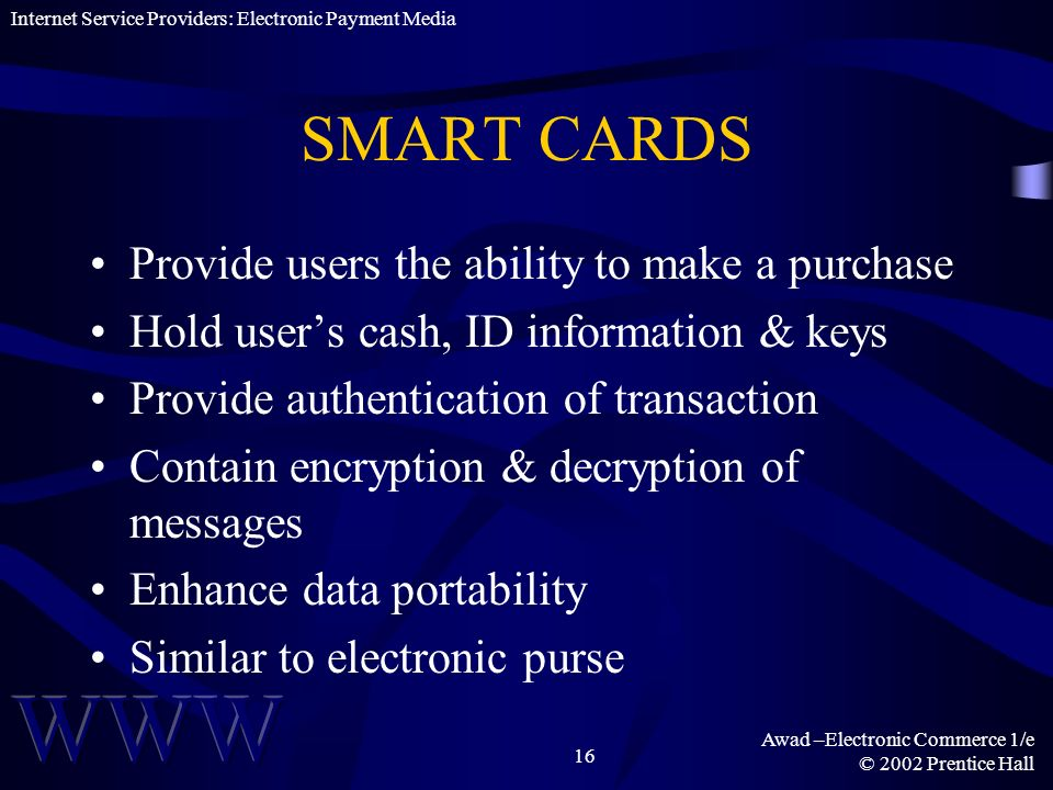 Awad –Electronic Commerce 1/e © 2002 Prentice Hall 16 SMART CARDS Provide users the ability to make a purchase Hold users cash, ID information & keys