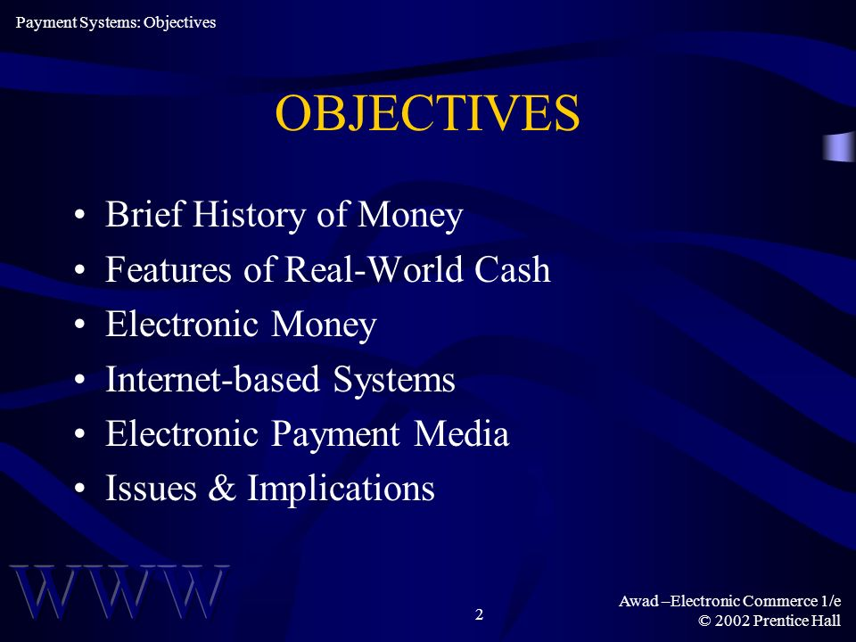 Awad –Electronic Commerce 1/e © 2002 Prentice Hall 2 OBJECTIVES Brief History of Money Features of Real-World Cash Electronic Money Internet-based Sys