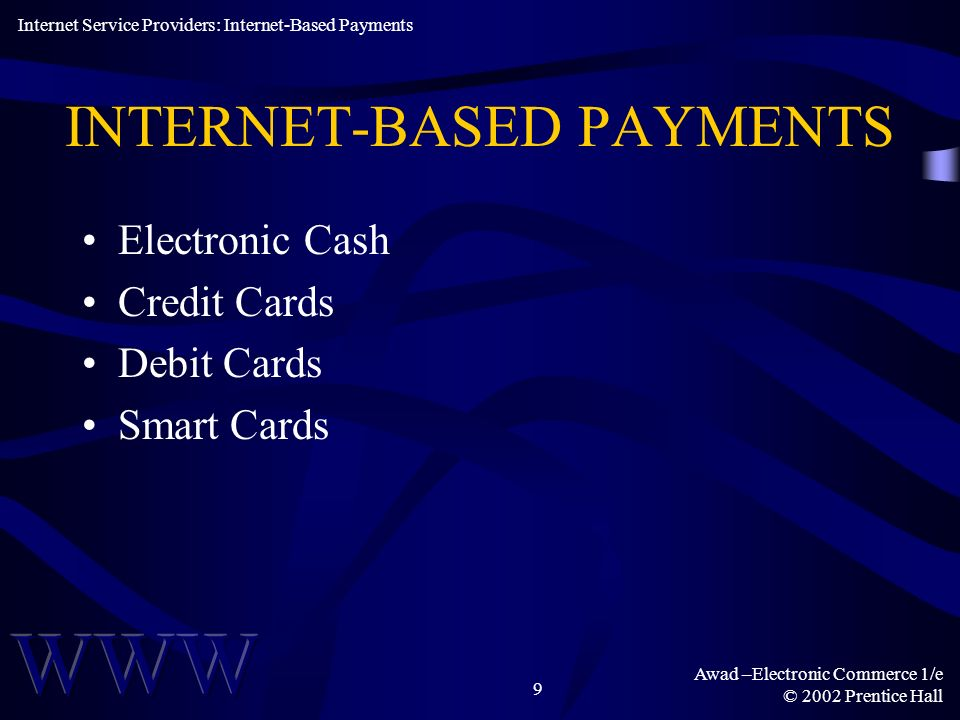 Awad –Electronic Commerce 1/e © 2002 Prentice Hall 10 NON-TECHNICAL PROPERTIES Acceptability Ease of Integration Customer Base Ease of Use & Access Internet Service Providers: Internet-Based Payments