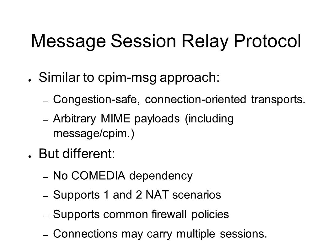 Message Session Relay Protocol Similar to cpim-msg approach: – Congestion-safe, connection-oriented transports.