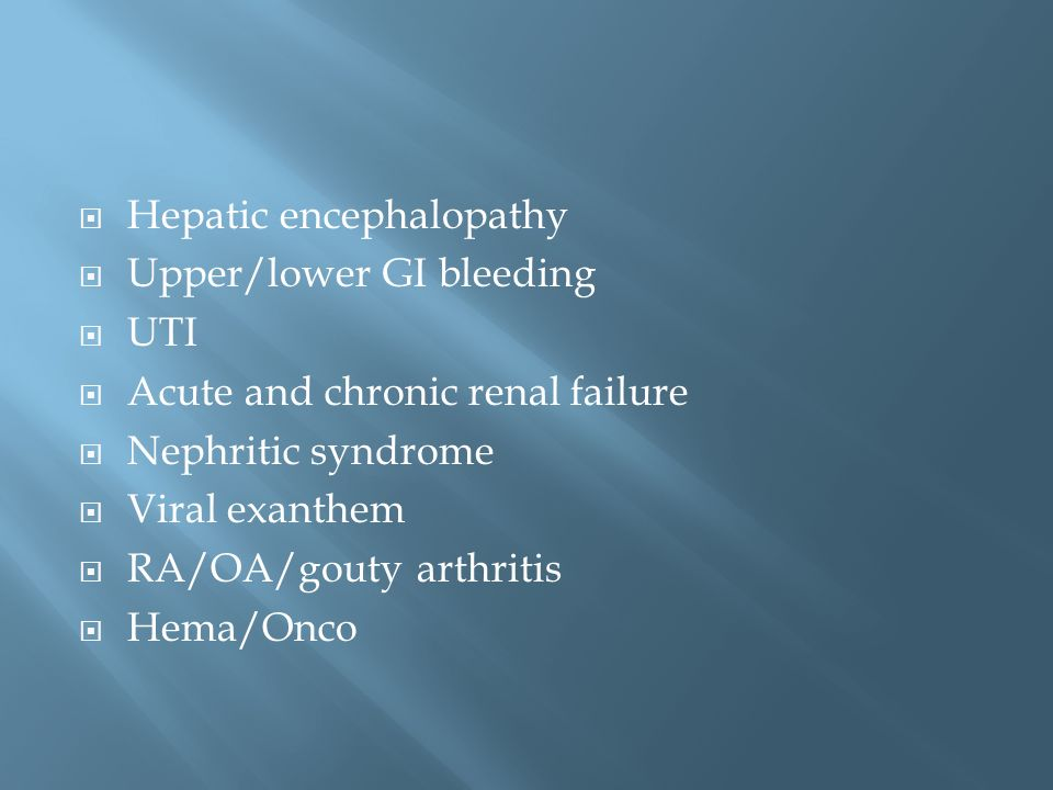 Hepatic encephalopathy Upper/lower GI bleeding UTI Acute and chronic renal failure Nephritic syndrome Viral exanthem RA/OA/gouty arthritis Hema/Onco