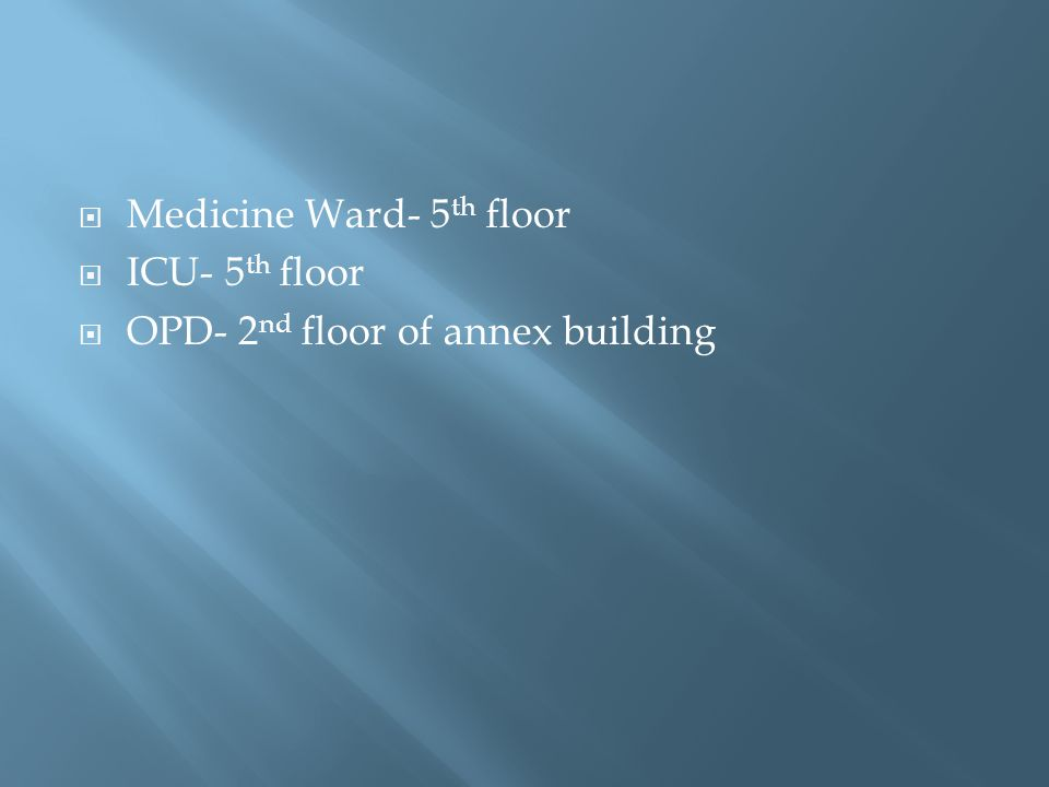 Medicine Ward- 5 th floor ICU- 5 th floor OPD- 2 nd floor of annex building