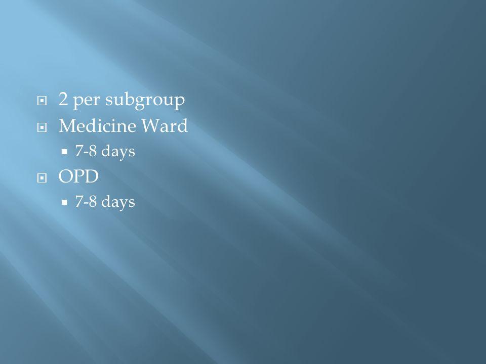 2 per subgroup Medicine Ward 7-8 days OPD 7-8 days