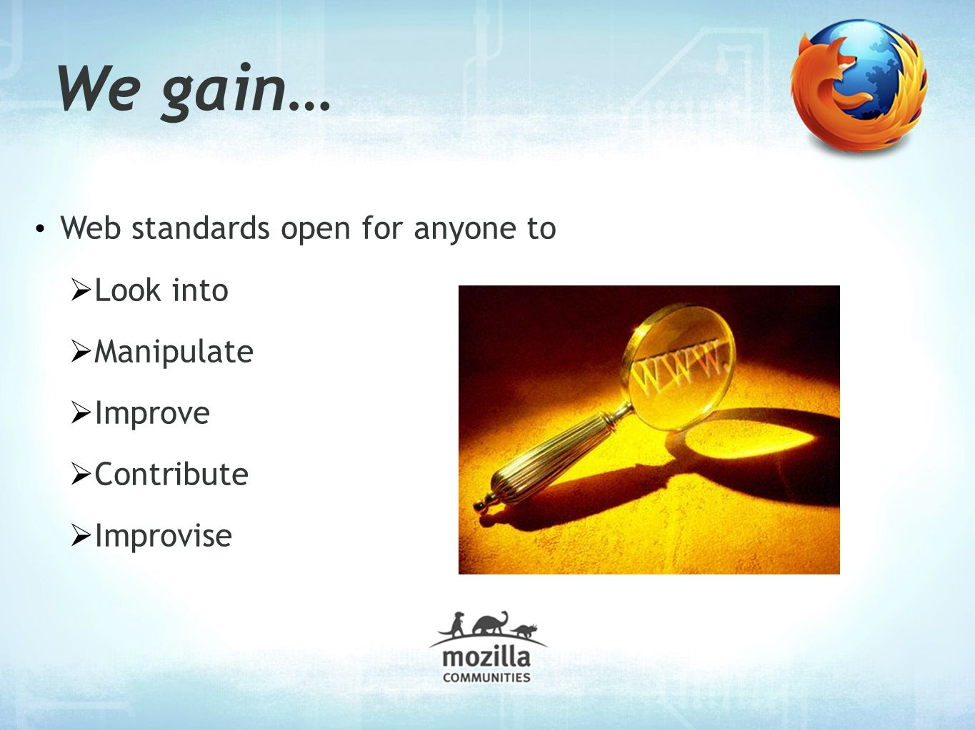 We gain… Web standards open for anyone to Look into Manipulate Improve Contribute Improvise