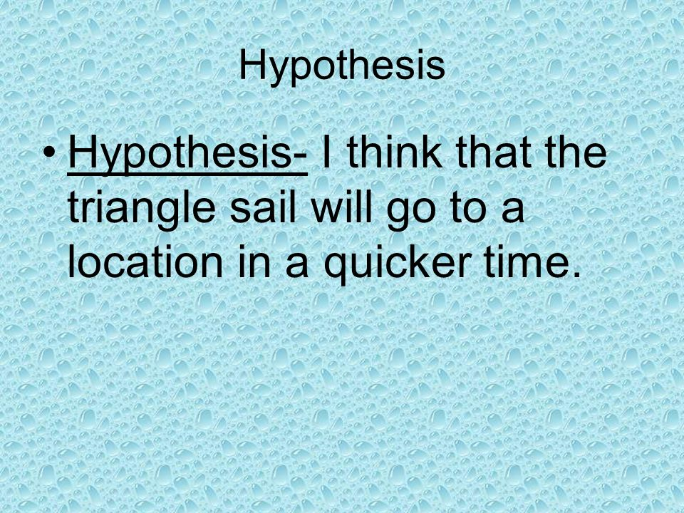 Hypothesis Hypothesis- I think that the triangle sail will go to a location in a quicker time.