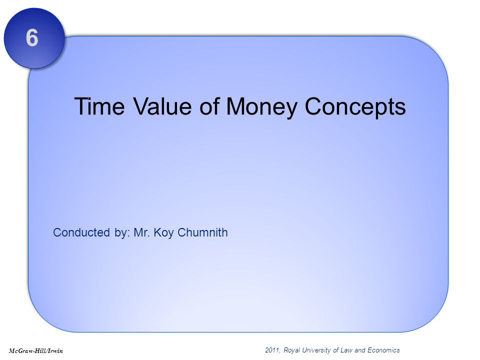 Conducted by: Mr. Koy Chumnith Time Value of Money Concepts 6 2011, Royal University of Law and Economics McGraw-Hill/Irwin