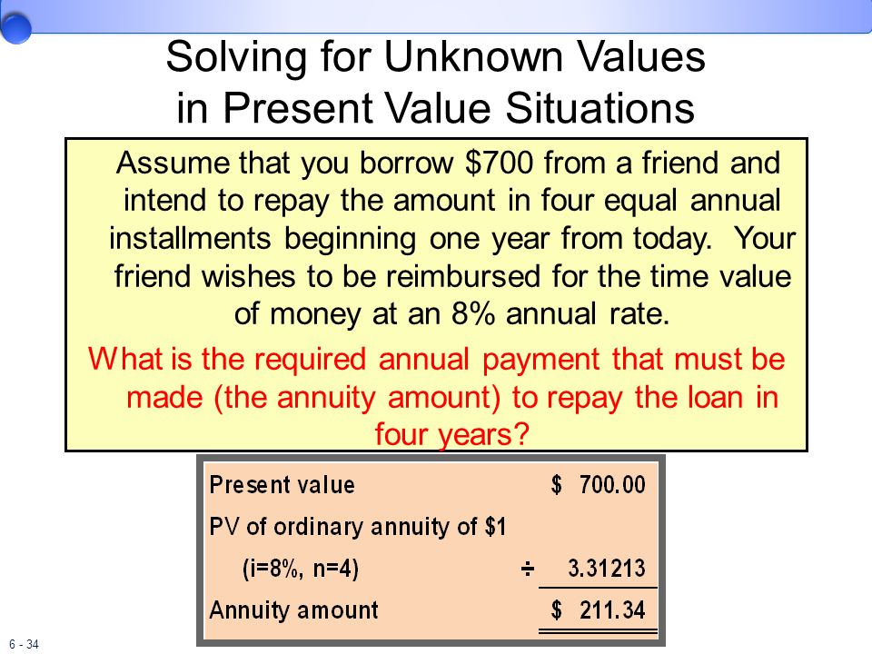 6 - 34 Solving for Unknown Values in Present Value Situations Assume that you borrow $700 from a friend and intend to repay the amount in four equal a