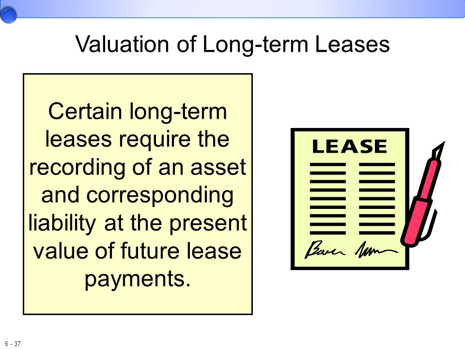 6 - 37 Valuation of Long-term Leases Certain long-term leases require the recording of an asset and corresponding liability at the present value of fu