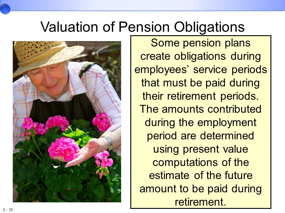 6 - 39 Valuation of Pension Obligations Some pension plans create obligations during employees service periods that must be paid during their retireme