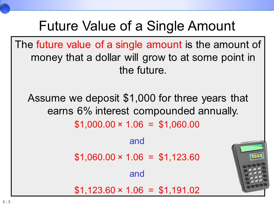 6 - 5 Future Value of a Single Amount The future value of a single amount is the amount of money that a dollar will grow to at some point in the futur