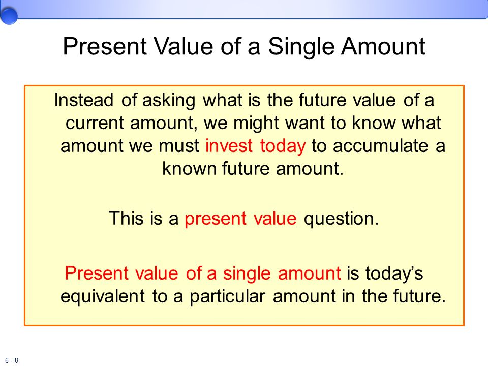 6 - 8 Present Value of a Single Amount Instead of asking what is the future value of a current amount, we might want to know what amount we must inves