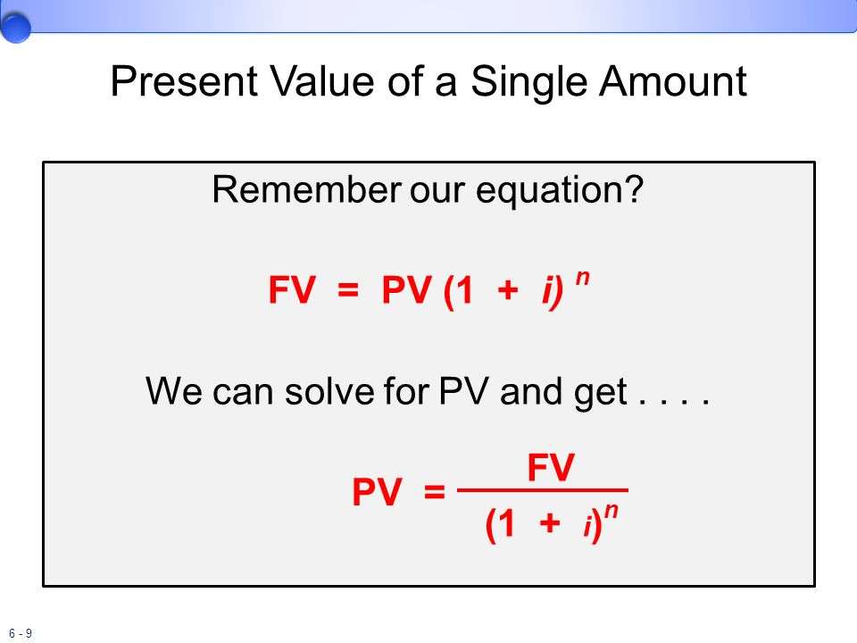 6 - 9 Present Value of a Single Amount Remember our equation? FV = PV (1 + i) n We can solve for PV and get.... FV (1 + i ) n PV =
