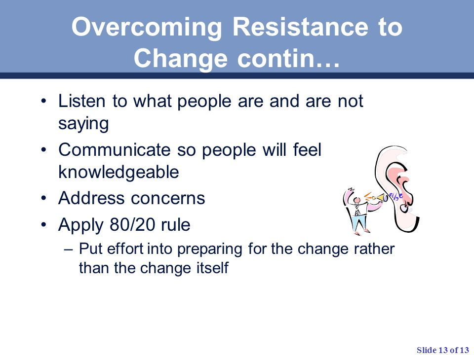 Slide 13 of 13 Overcoming Resistance to Change contin… Listen to what people are and are not saying Communicate so people will feel knowledgeable Addr