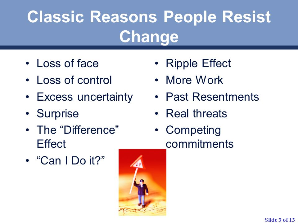 Slide 3 of 13 Classic Reasons People Resist Change Loss of face Loss of control Excess uncertainty Surprise The Difference Effect Can I Do it? Ripple