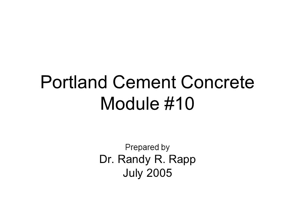 Portland Cement Concrete Module #10 Prepared by Dr. Randy R. Rapp July 2005