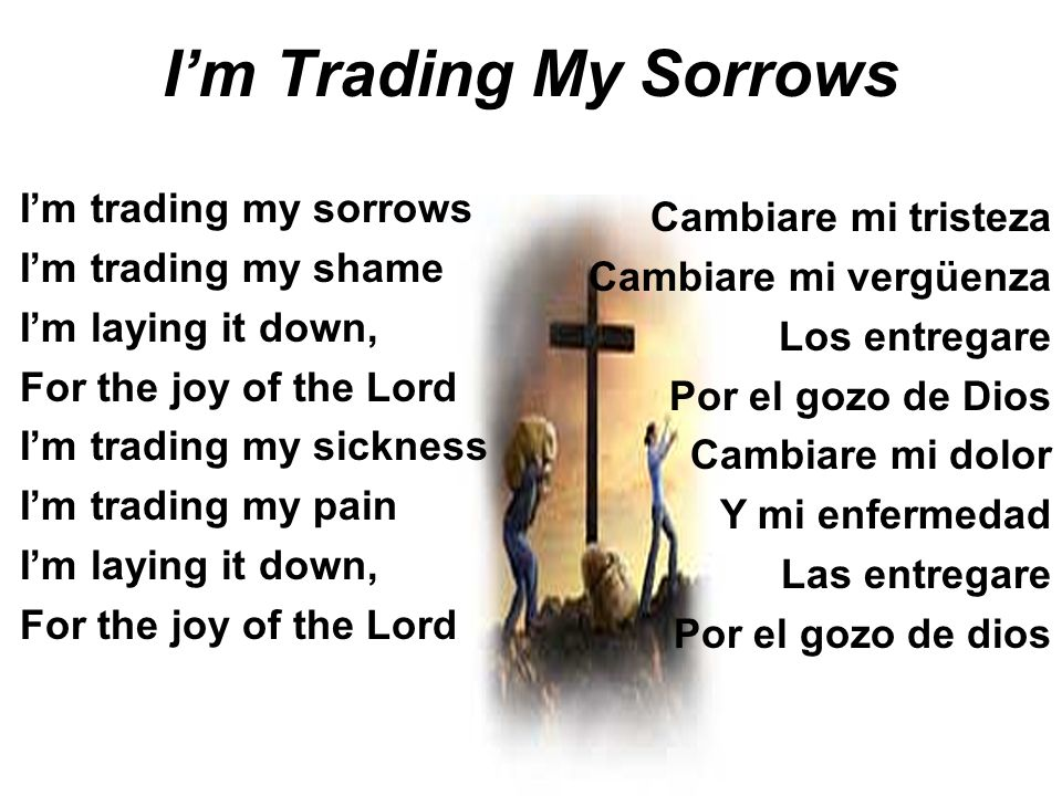 Im Trading My Sorrows Im trading my sorrows Im trading my shame Im laying it down, For the joy of the Lord Im trading my sickness Im trading my pain I