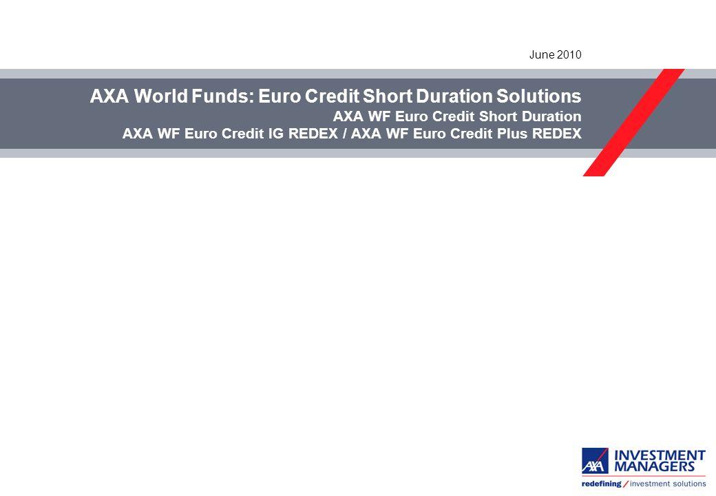 AXA World Funds: Euro Credit Short Duration Solutions AXA WF Euro Credit Short Duration AXA WF Euro Credit IG REDEX / AXA WF Euro Credit Plus REDEX June 2010