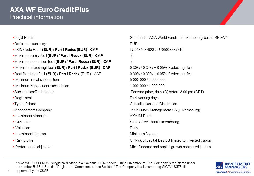 7 AXA WF Euro Credit Plus Practical information * AXA WORLD FUNDS s registered office is 49, avenue J.F Kennedy L-1885 Luxembourg.