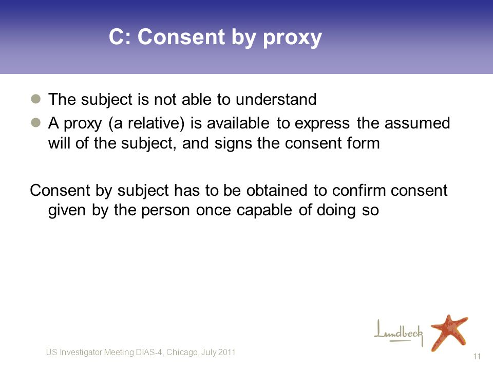 US Investigator Meeting DIAS-4, Chicago, July 2011 11 C: Consent by proxy The subject is not able to understand A proxy (a relative) is available to express the assumed will of the subject, and signs the consent form Consent by subject has to be obtained to confirm consent given by the person once capable of doing so