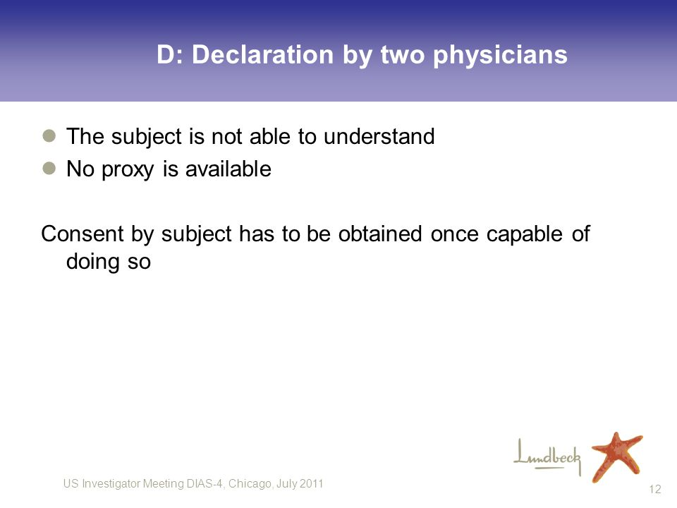 US Investigator Meeting DIAS-4, Chicago, July 2011 12 D: Declaration by two physicians The subject is not able to understand No proxy is available Con